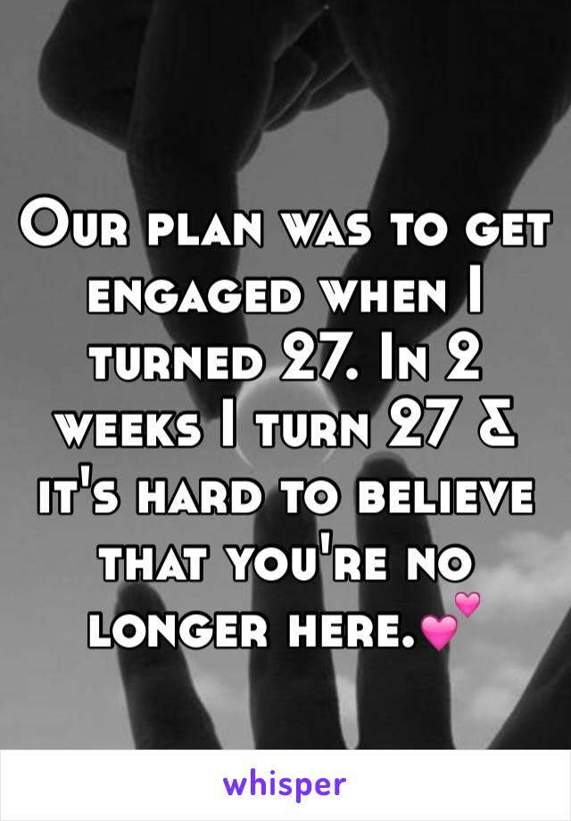 Our plan was to get engaged when I turned 27. In 2 weeks I turn 27 & it's hard to believe that you're no longer here.💕