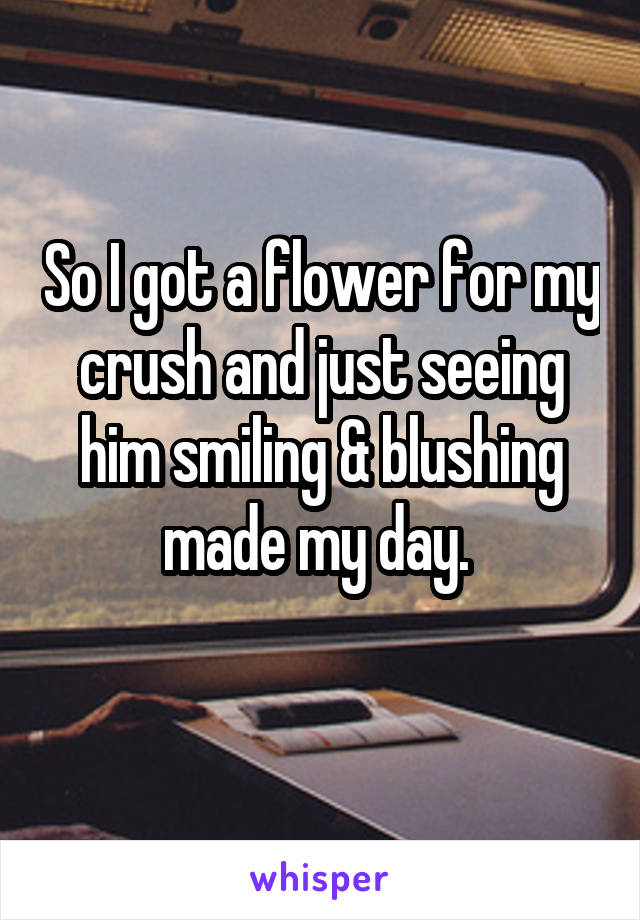 So I got a flower for my crush and just seeing him smiling & blushing made my day.