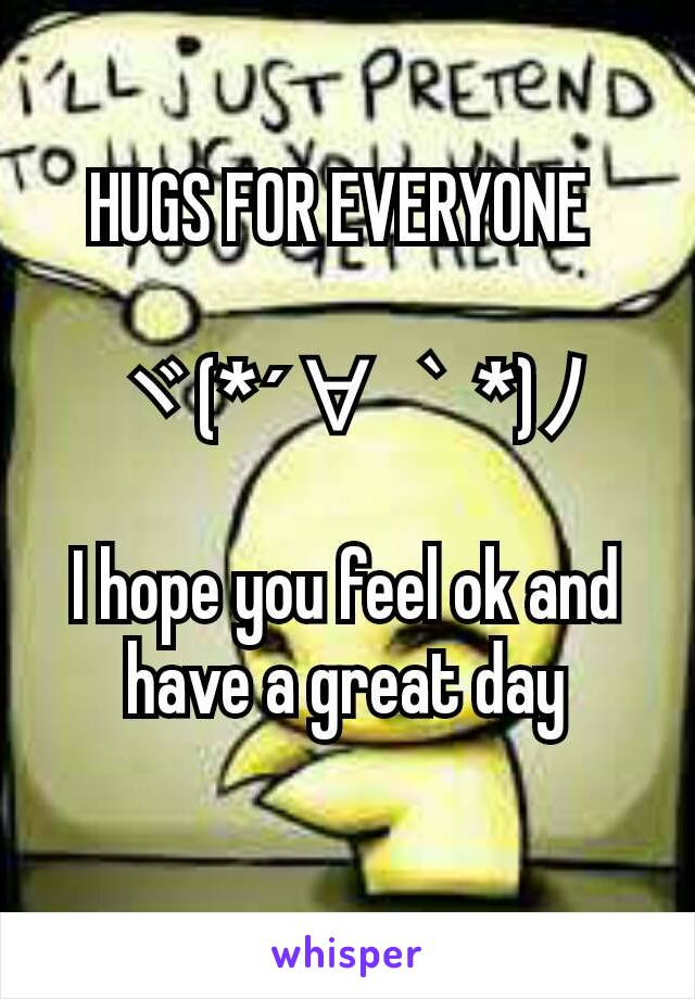 HUGS FOR EVERYONE   ヾ(*´∀`*)ノ  I hope you feel ok and have a great day