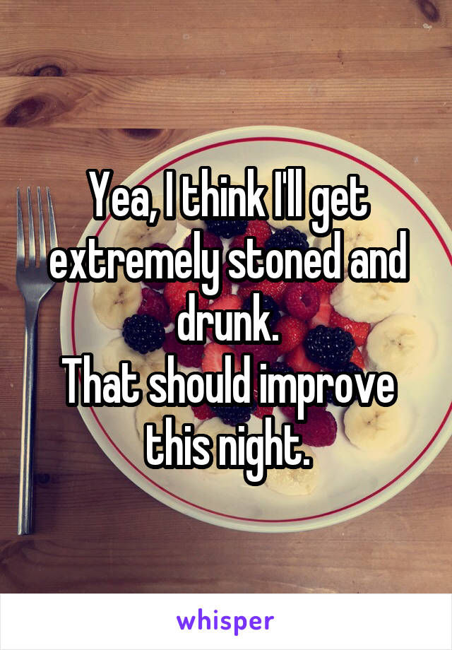 Yea, I think I'll get extremely stoned and drunk. That should improve this night.