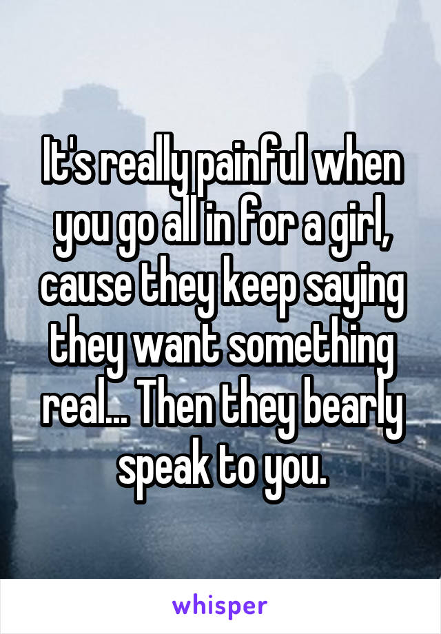 It's really painful when you go all in for a girl, cause they keep saying they want something real... Then they bearly speak to you.