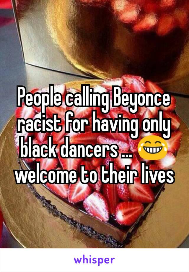 People calling Beyonce racist for having only black dancers ... 😂 welcome to their lives