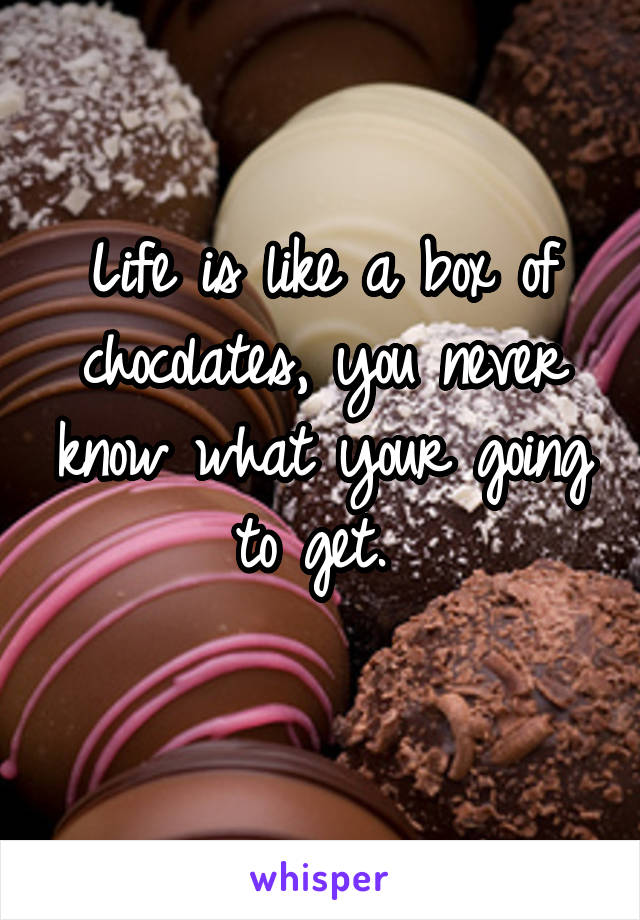 Life is like a box of chocolates, you never know what your going to get.