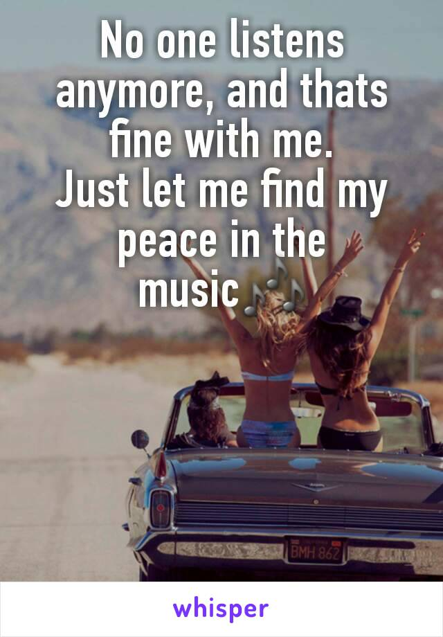 No one listens anymore, and thats fine with me. Just let me find my peace in the music🎶