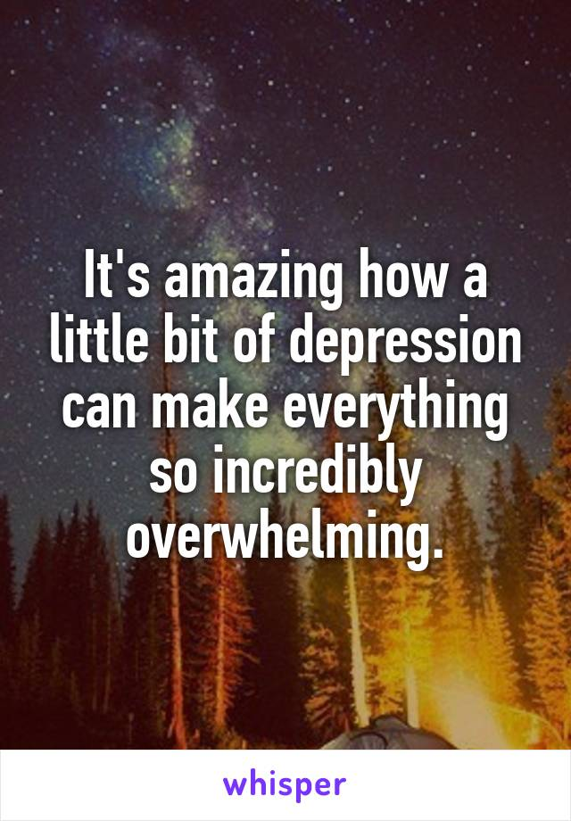 It's amazing how a little bit of depression can make everything so incredibly overwhelming.