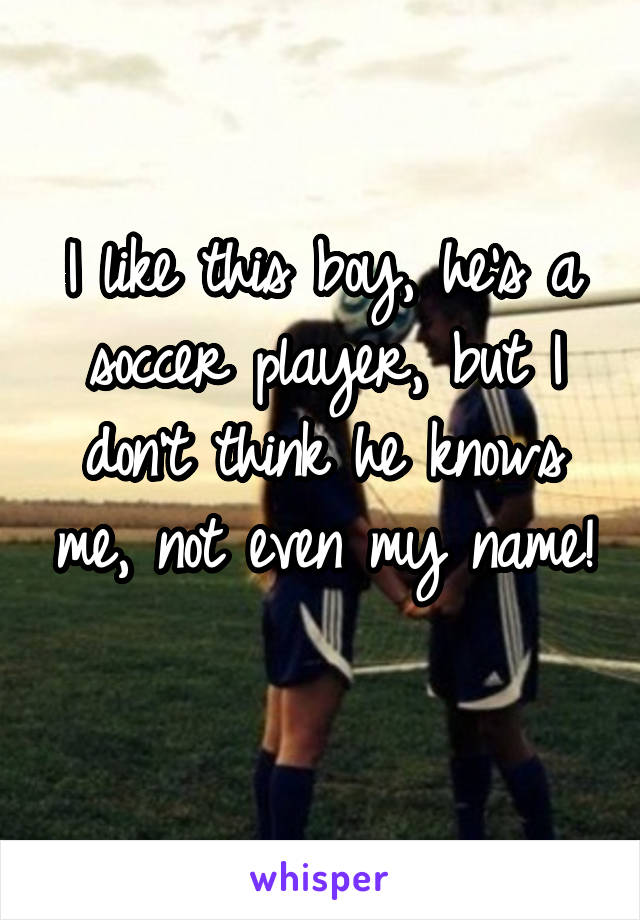 I like this boy, he's a soccer player, but I don't think he knows me, not even my name!