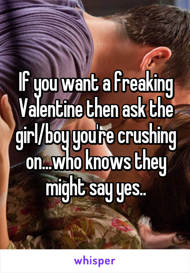 If you want a freaking Valentine then ask the girl/boy you're crushing on...who knows they might say yes..