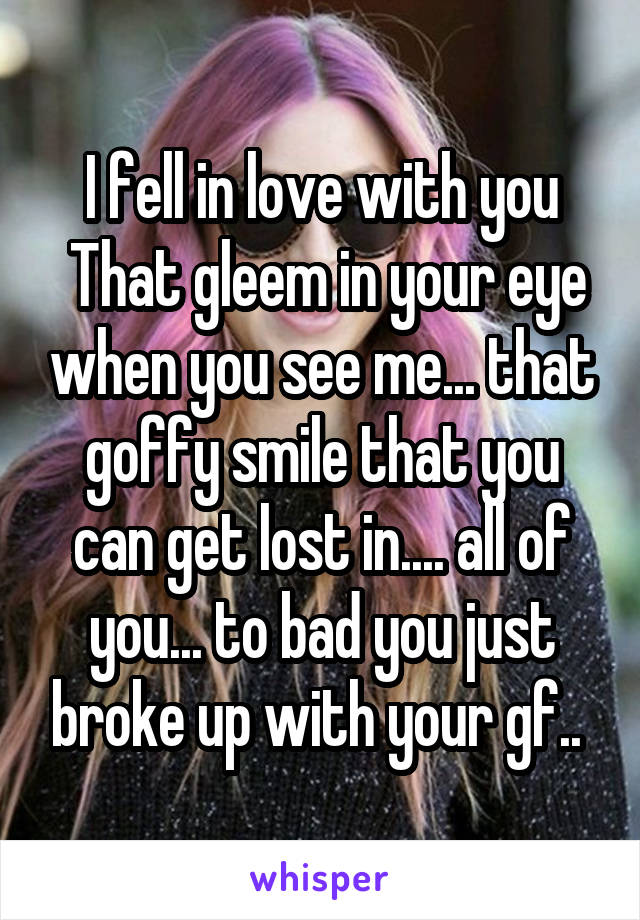 I fell in love with you  That gleem in your eye when you see me... that goffy smile that you can get lost in.... all of you... to bad you just broke up with your gf..
