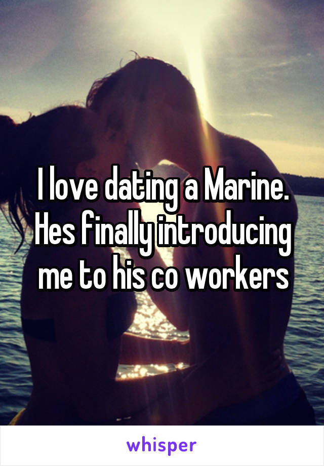 I love dating a Marine. Hes finally introducing me to his co workers