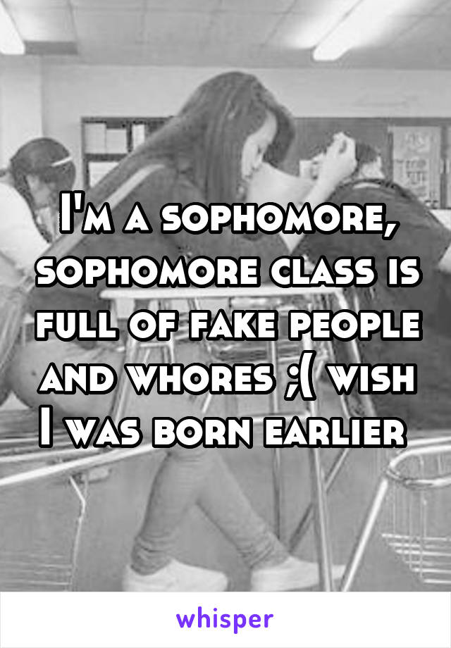I'm a sophomore, sophomore class is full of fake people and whores ;( wish I was born earlier