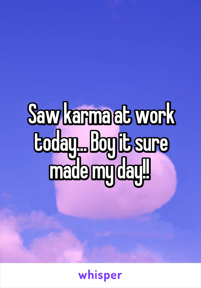 Saw karma at work today... Boy it sure made my day!!
