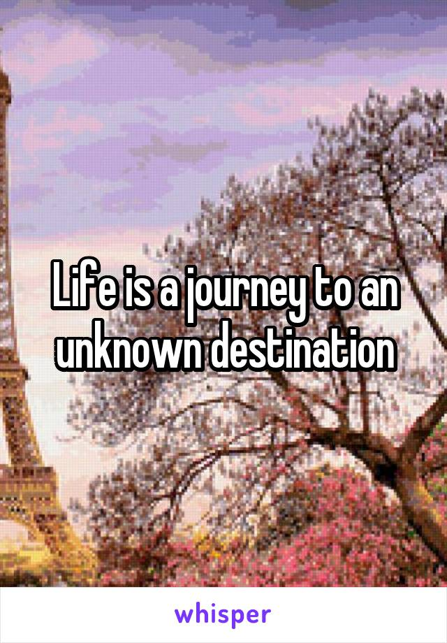 Life is a journey to an unknown destination