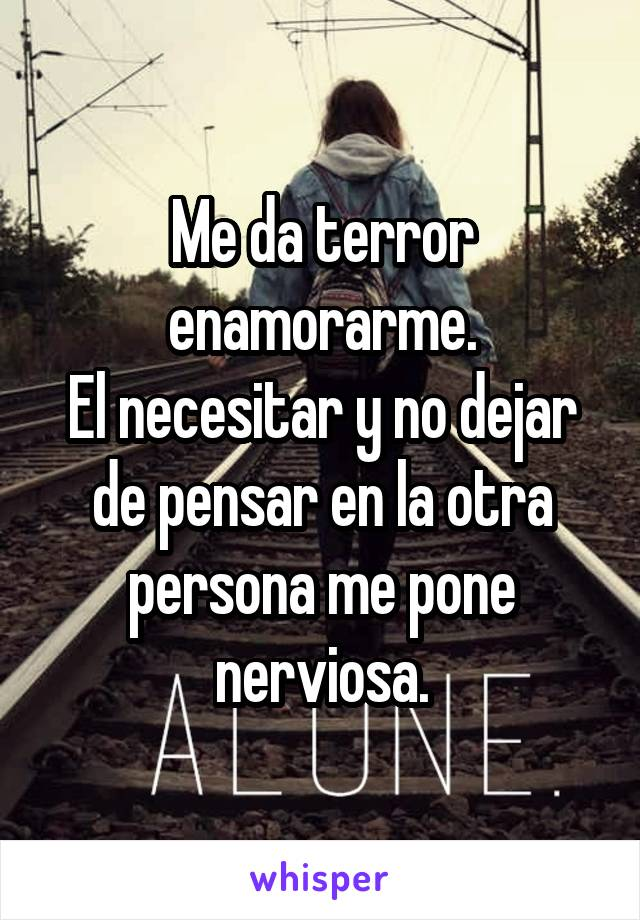 Me da terror enamorarme. El necesitar y no dejar de pensar en la otra persona me pone nerviosa.