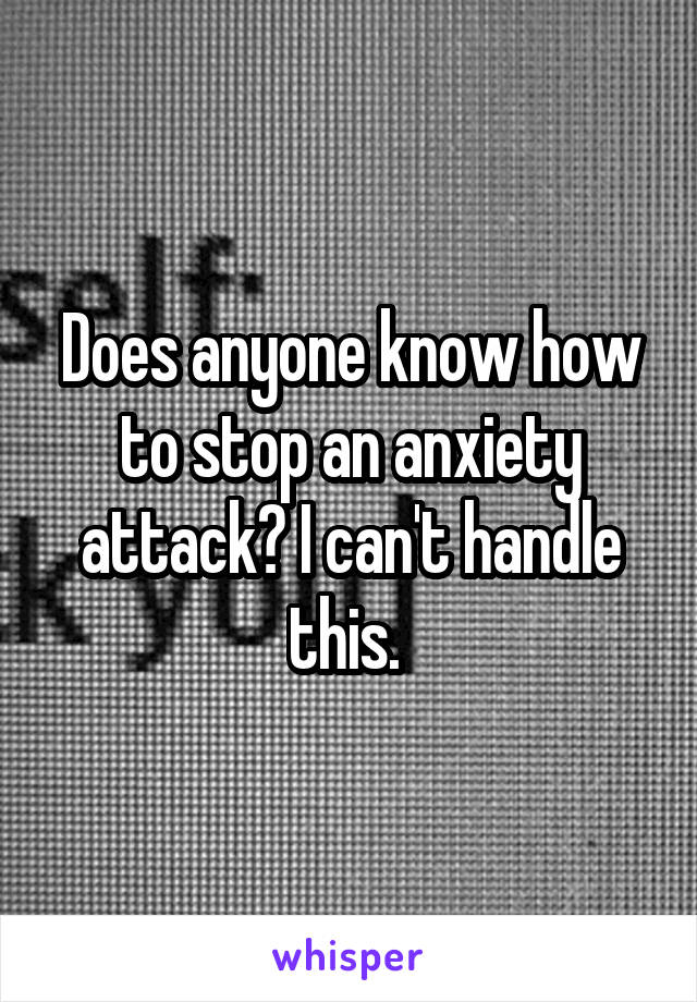 Does anyone know how to stop an anxiety attack? I can't handle this.