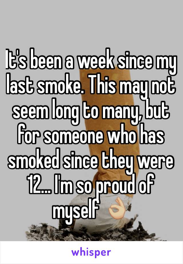 It's been a week since my last smoke. This may not seem long to many, but for someone who has smoked since they were 12... I'm so proud of myself 👌🏼