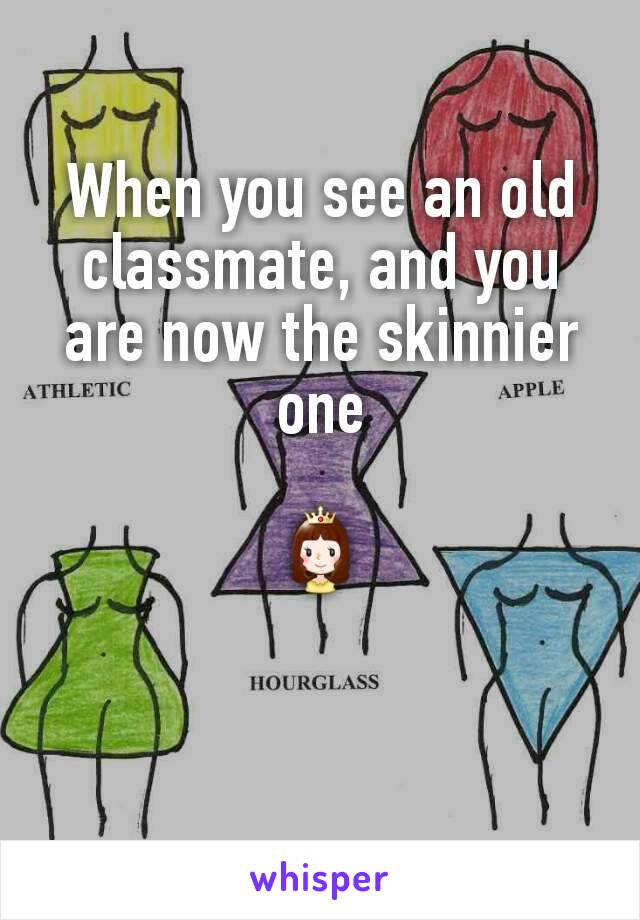 When you see an old classmate, and you are now the skinnier one  👸