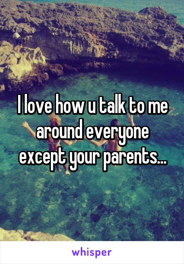 I love how u talk to me around everyone except your parents...