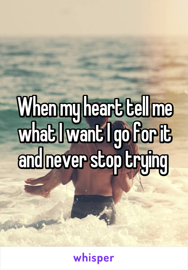 When my heart tell me what I want I go for it and never stop trying