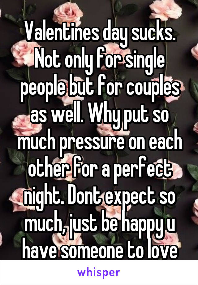 Valentines day sucks. Not only for single people but for couples as well. Why put so much pressure on each other for a perfect night. Dont expect so much, just be happy u have someone to love