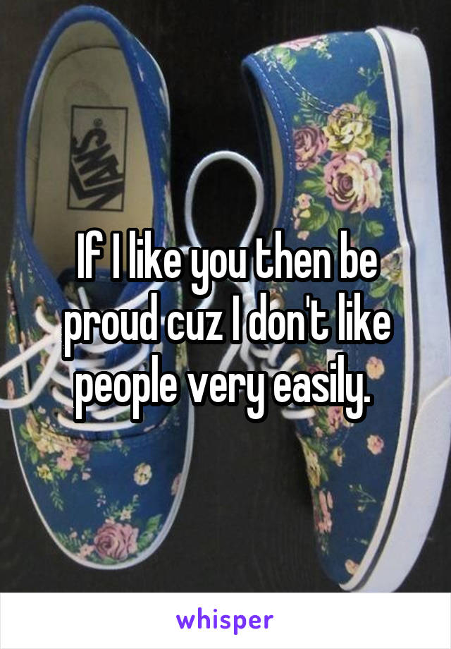 If I like you then be proud cuz I don't like people very easily.