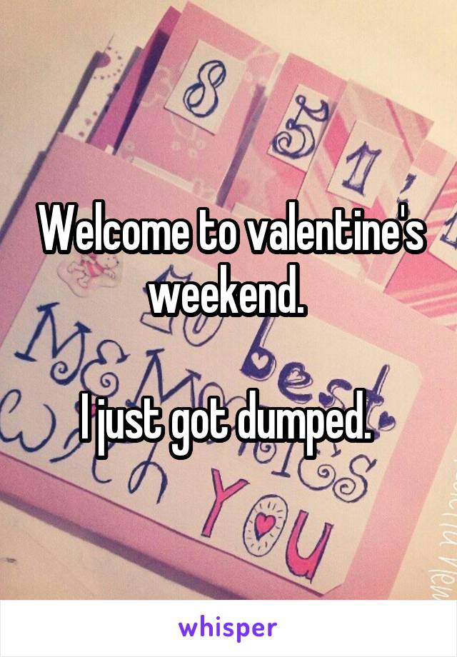 Welcome to valentine's weekend.   I just got dumped.