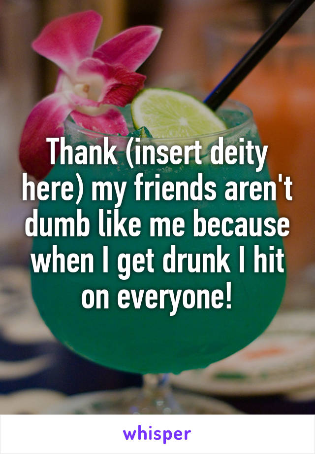 Thank (insert deity here) my friends aren't dumb like me because when I get drunk I hit on everyone!