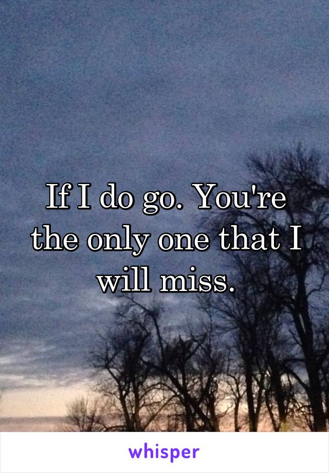 If I do go. You're the only one that I will miss.