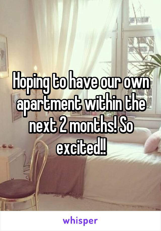 Hoping to have our own apartment within the next 2 months! So excited!!