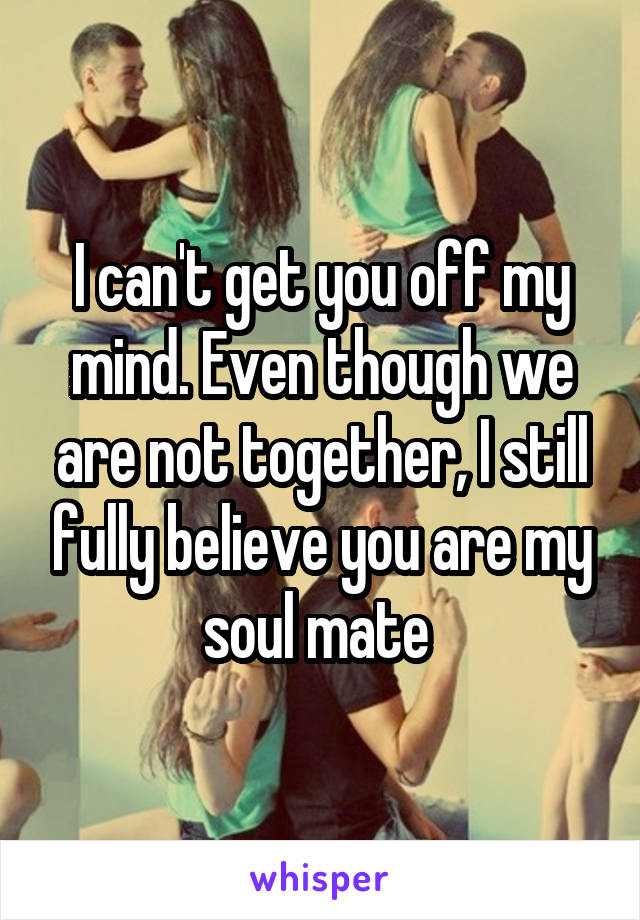 I can't get you off my mind. Even though we are not together, I still fully believe you are my soul mate