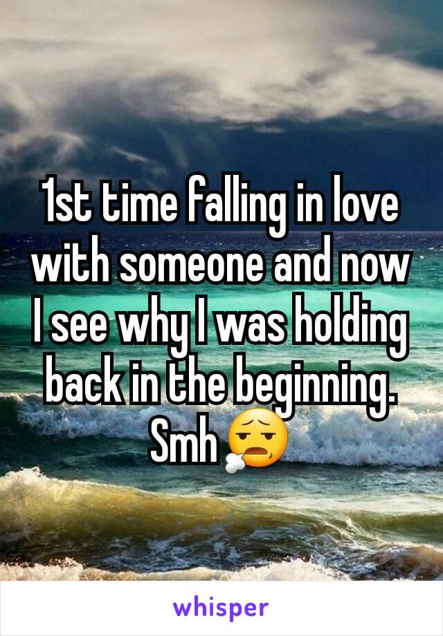 1st time falling in love with someone and now I see why I was holding back in the beginning. Smh😧