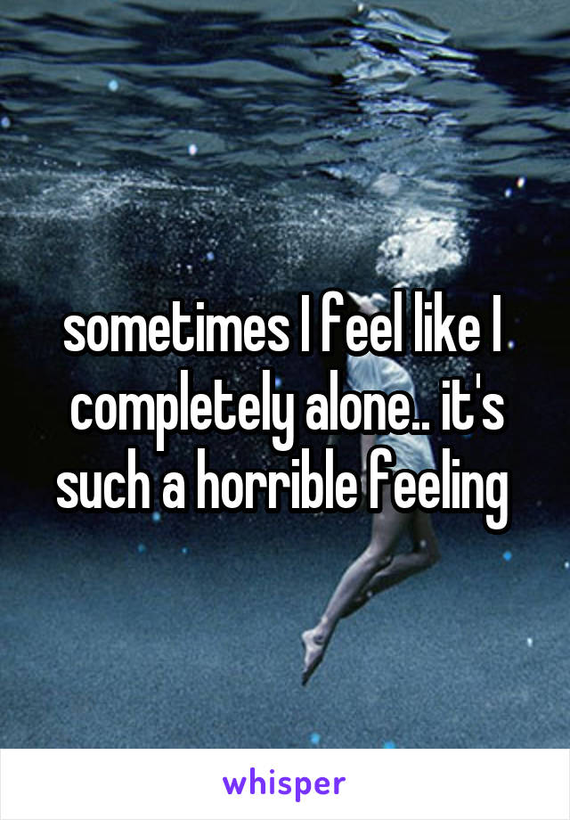 sometimes I feel like I  completely alone.. it's such a horrible feeling