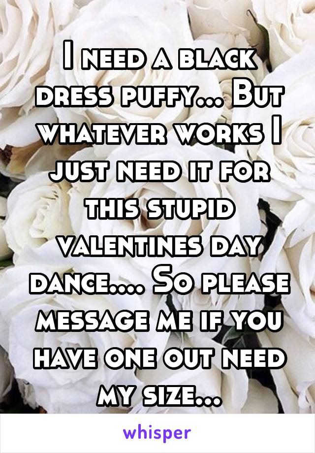 I need a black dress puffy... But whatever works I just need it for this stupid valentines day dance.... So please message me if you have one out need my size...