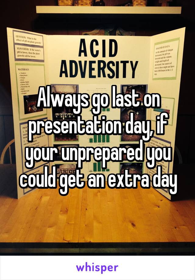 Always go last on presentation day, if your unprepared you could get an extra day