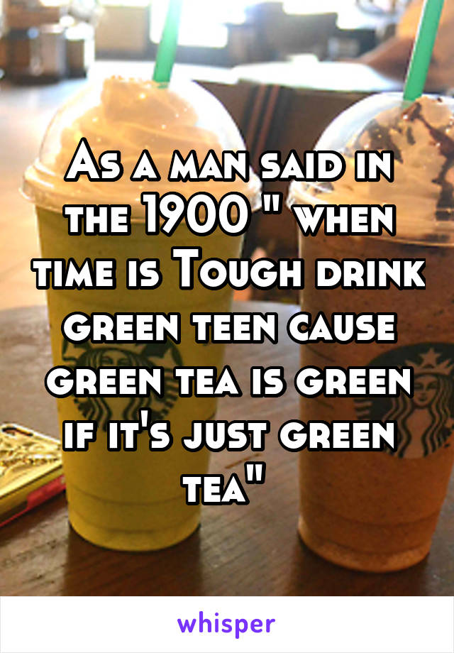 "As a man said in the 1900 "" when time is Tough drink green teen cause green tea is green if it's just green tea"""