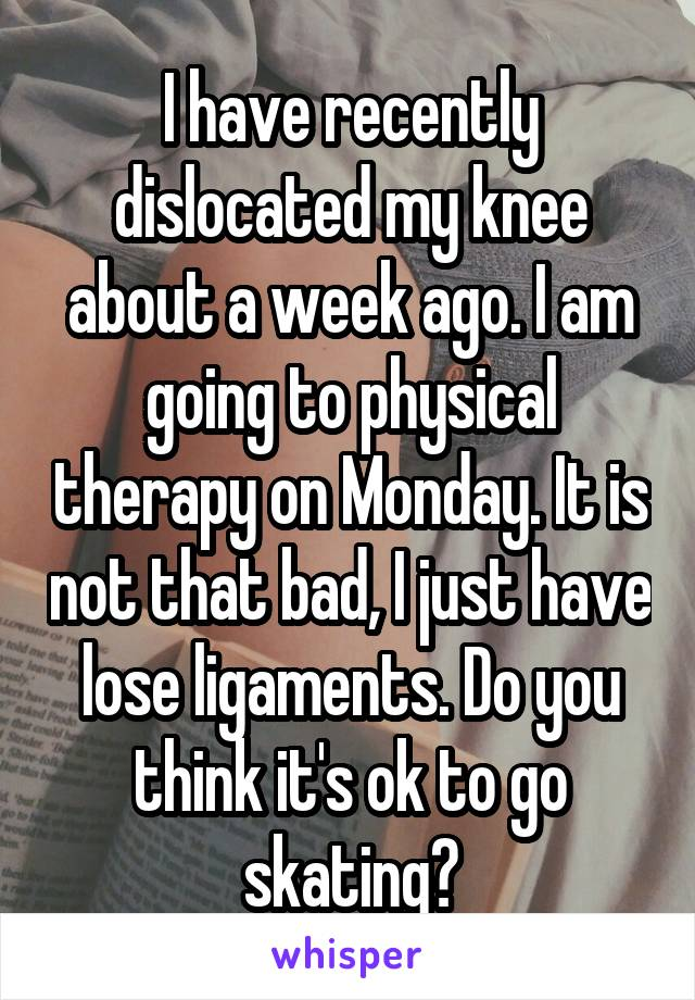 I have recently dislocated my knee about a week ago. I am going to physical therapy on Monday. It is not that bad, I just have lose ligaments. Do you think it's ok to go skating?