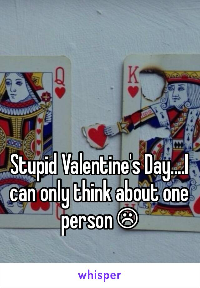 Stupid Valentine's Day....I can only think about one person ☹