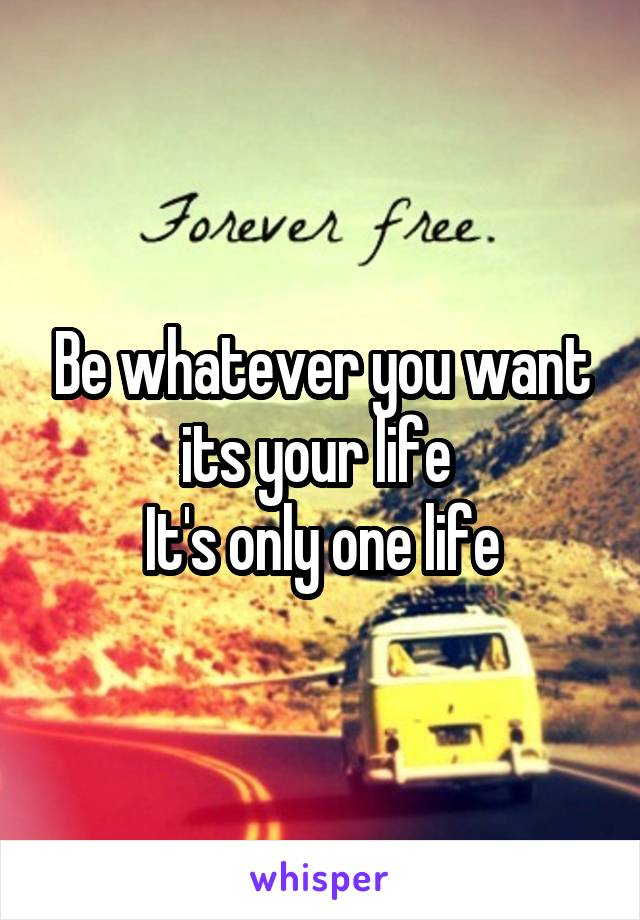 Be whatever you want its your life  It's only one life