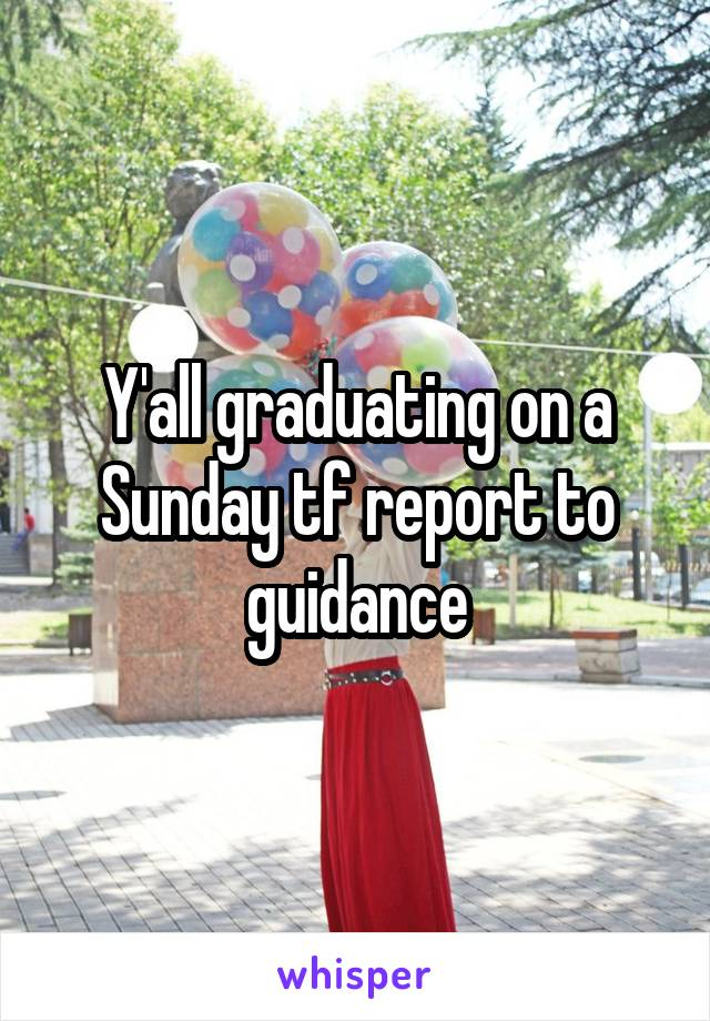 Y'all graduating on a Sunday tf report to guidance