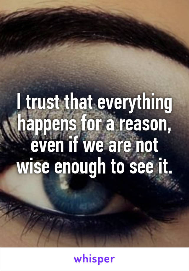 I trust that everything happens for a reason, even if we are not wise enough to see it.