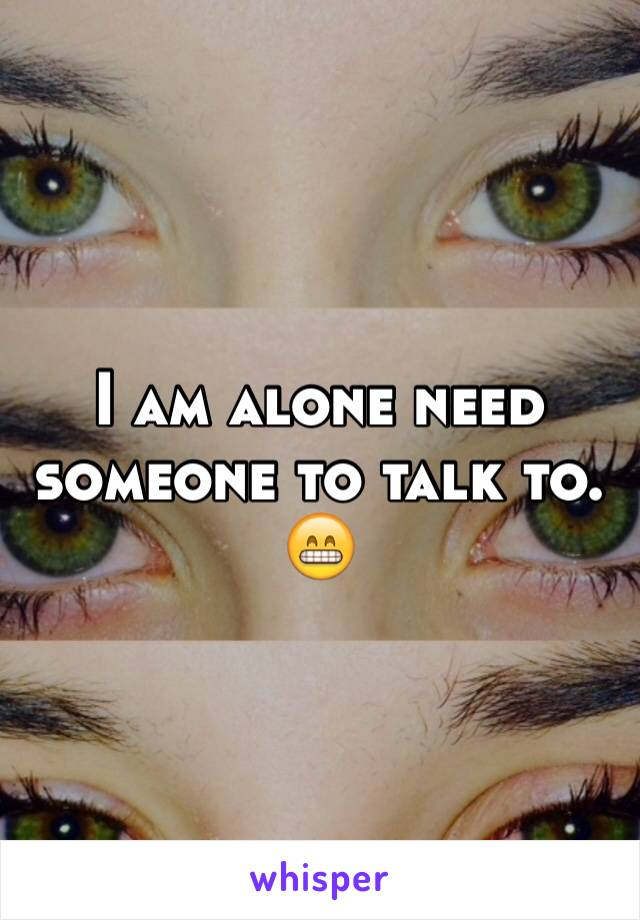 I am alone need someone to talk to. 😁