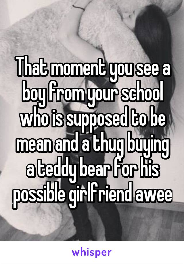 That moment you see a boy from your school who is supposed to be mean and a thug buying a teddy bear for his possible girlfriend awee