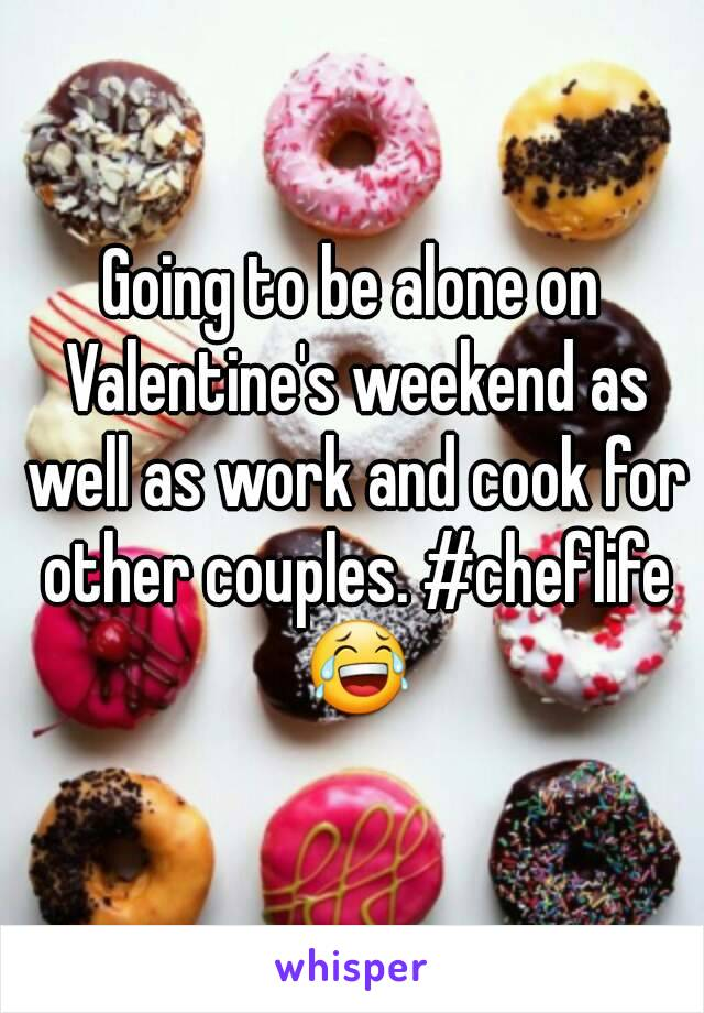 Going to be alone on Valentine's weekend as well as work and cook for other couples. #cheflife 😂