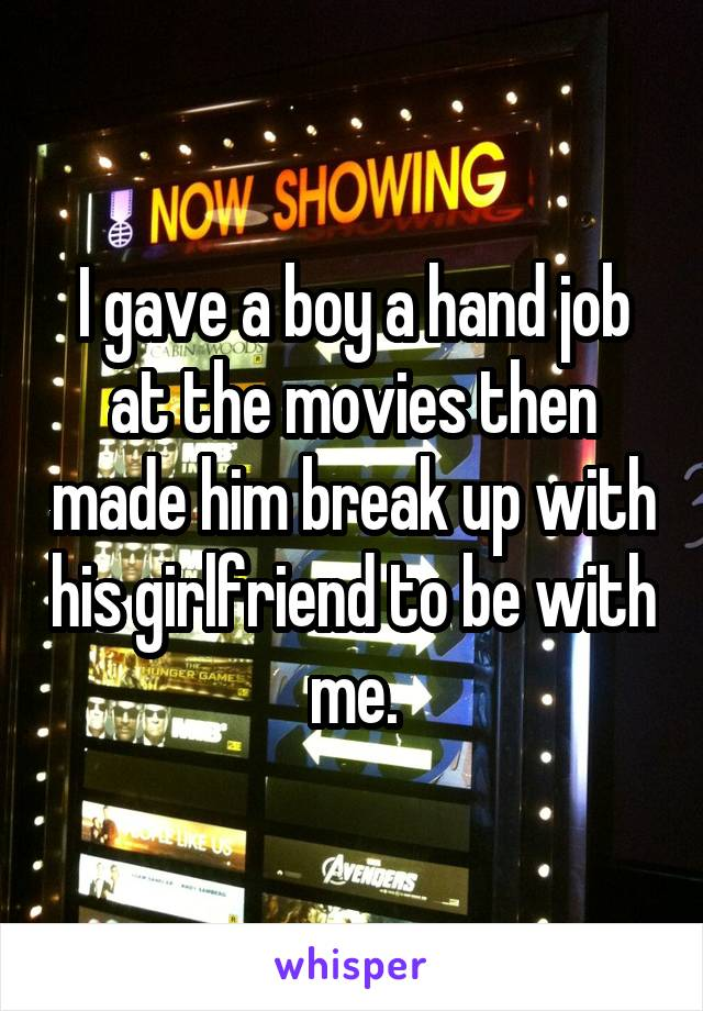 I gave a boy a hand job at the movies then made him break up with his girlfriend to be with me.