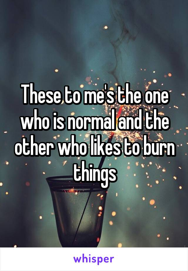 These to me's the one who is normal and the other who likes to burn things