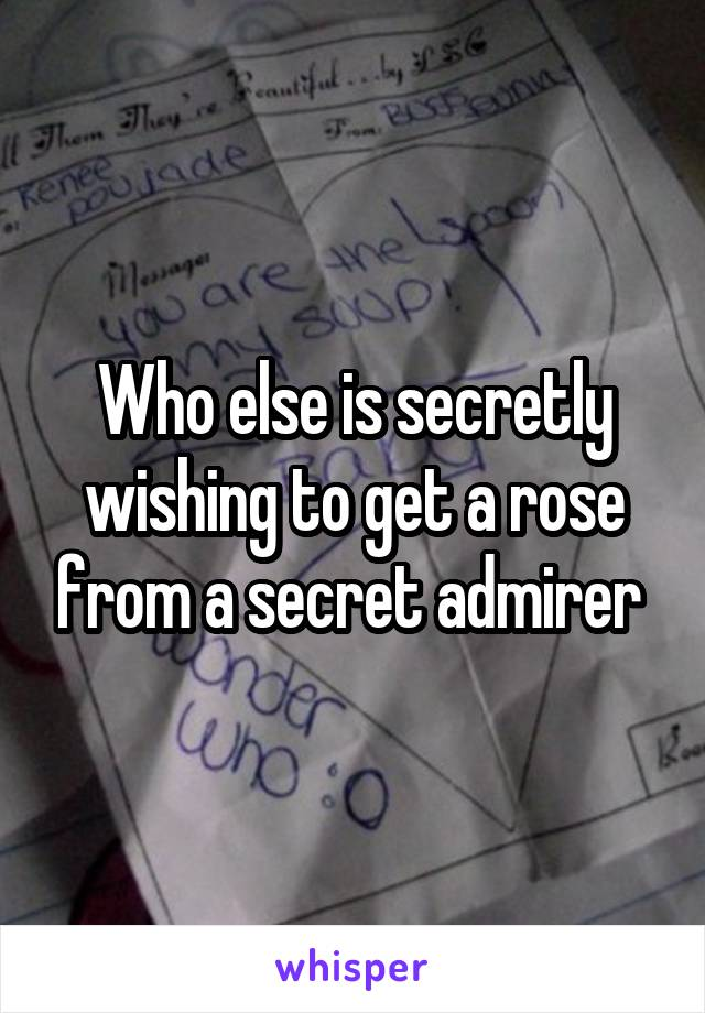 Who else is secretly wishing to get a rose from a secret admirer
