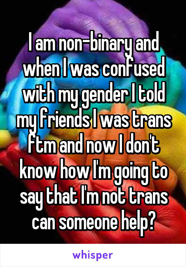 I am non-binary and when I was confused with my gender I told my friends I was trans ftm and now I don't know how I'm going to say that I'm not trans can someone help?
