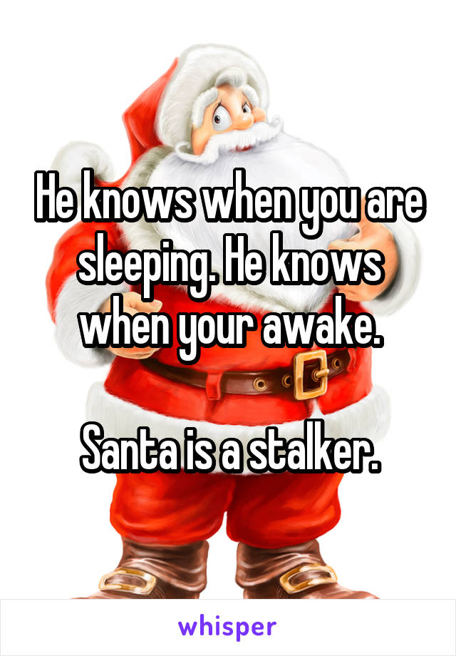 He knows when you are sleeping. He knows when your awake.  Santa is a stalker.