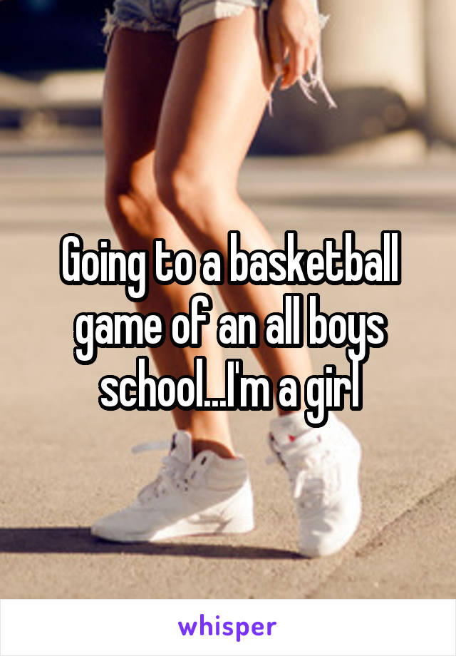 Going to a basketball game of an all boys school...I'm a girl