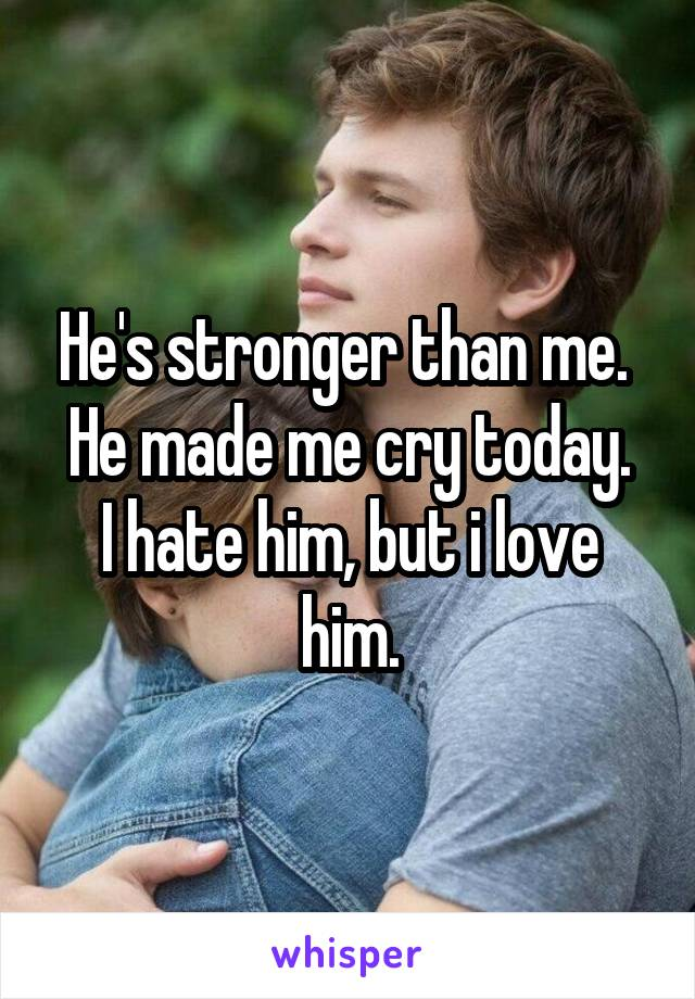 He's stronger than me.  He made me cry today. I hate him, but i love him.