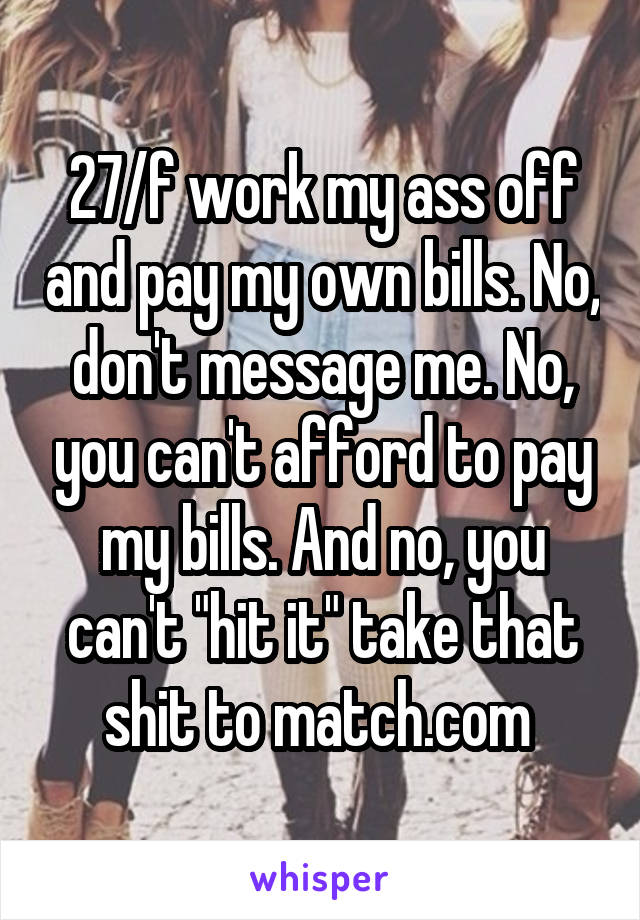 "27/f work my ass off and pay my own bills. No, don't message me. No, you can't afford to pay my bills. And no, you can't ""hit it"" take that shit to match.com"